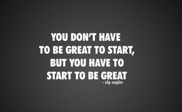 You don't have to be great to start . . .